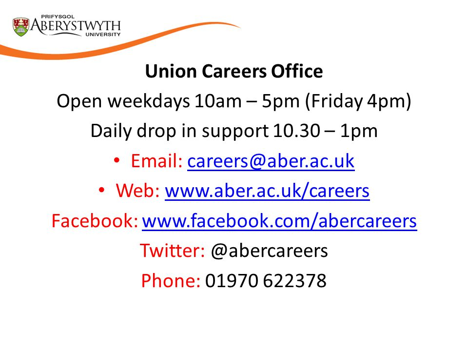 Union Careers Office Open weekdays 10am – 5pm (Friday 4pm) Daily drop in support 10.30 – 1pm Email: careers@aber.ac.ukcareers@aber.ac.uk Web: www.aber.ac.uk/careerswww.aber.ac.uk/careers Facebook: www.facebook.com/abercareerswww.facebook.com/abercareers Twitter: @abercareers Phone: 01970 622378