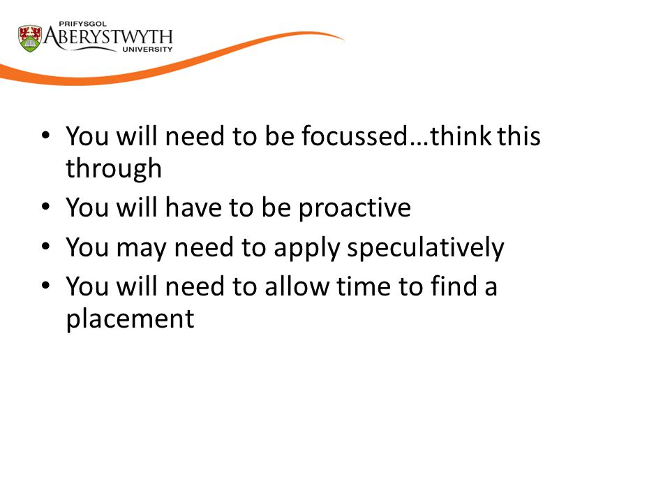 You will need to be focussed…think this through You will have to be proactive You may need to apply speculatively You will need to allow time to find a placement