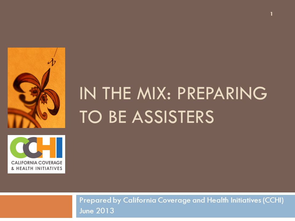 IN THE MIX: PREPARING TO BE ASSISTERS Prepared by California Coverage and Health Initiatives (CCHI) June 2013 1