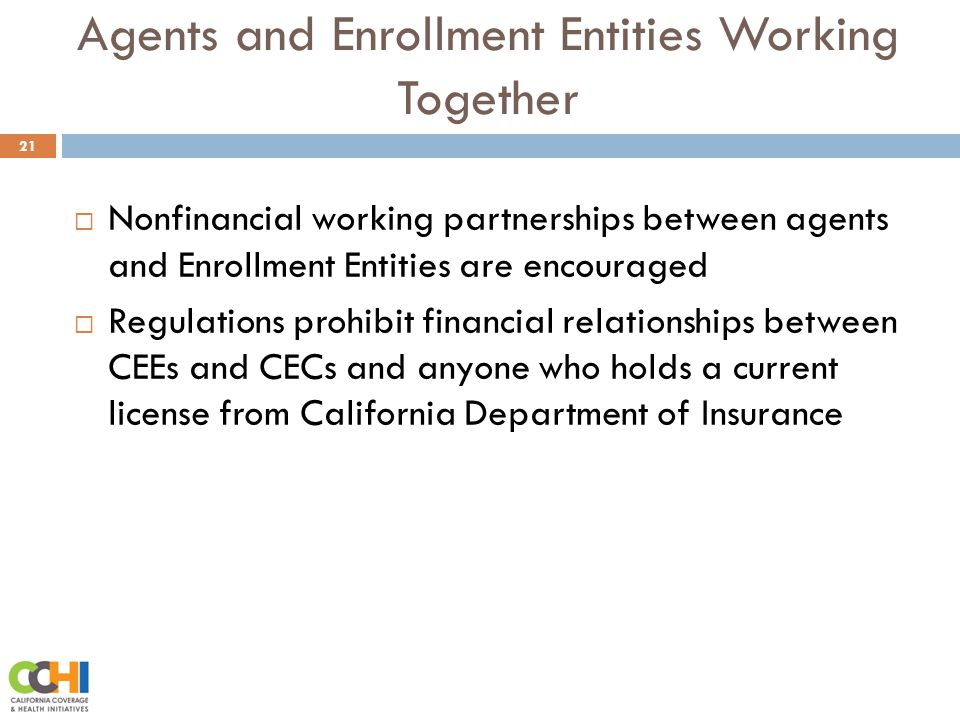 Agents and Enrollment Entities Working Together 21  Nonfinancial working partnerships between agents and Enrollment Entities are encouraged  Regulations prohibit financial relationships between CEEs and CECs and anyone who holds a current license from California Department of Insurance