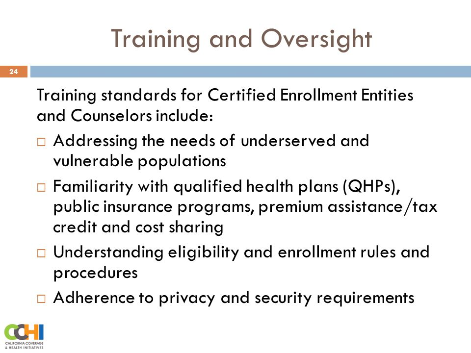 Training and Oversight 24 Training standards for Certified Enrollment Entities and Counselors include:  Addressing the needs of underserved and vulnerable populations  Familiarity with qualified health plans (QHPs), public insurance programs, premium assistance/tax credit and cost sharing  Understanding eligibility and enrollment rules and procedures  Adherence to privacy and security requirements