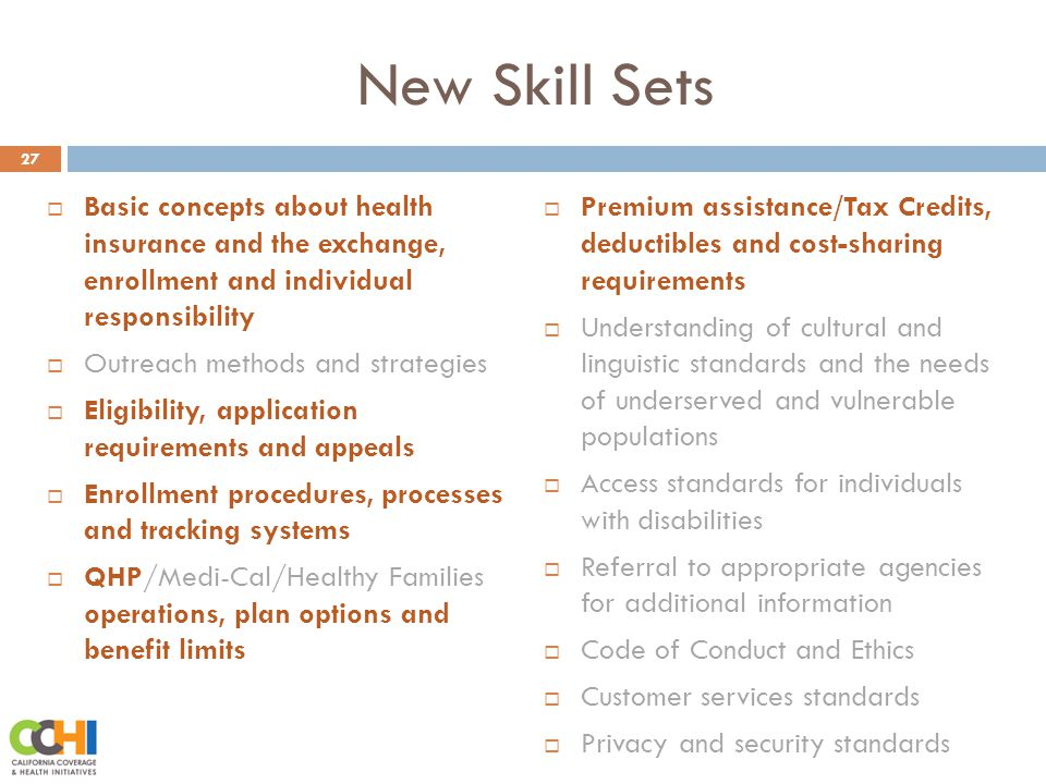 New Skill Sets 27  Basic concepts about health insurance and the exchange, enrollment and individual responsibility  Outreach methods and strategies  Eligibility, application requirements and appeals  Enrollment procedures, processes and tracking systems  QHP/Medi-Cal/Healthy Families operations, plan options and benefit limits  Premium assistance/Tax Credits, deductibles and cost-sharing requirements  Understanding of cultural and linguistic standards and the needs of underserved and vulnerable populations  Access standards for individuals with disabilities  Referral to appropriate agencies for additional information  Code of Conduct and Ethics  Customer services standards  Privacy and security standards