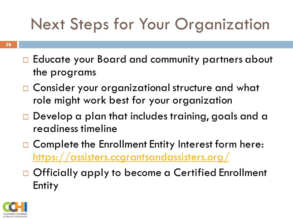 Next Steps for Your Organization 28  Educate your Board and community partners about the programs  Consider your organizational structure and what role might work best for your organization  Develop a plan that includes training, goals and a readiness timeline  Complete the Enrollment Entity Interest form here: https://assisters.ccgrantsandassisters.org/ https://assisters.ccgrantsandassisters.org/  Officially apply to become a Certified Enrollment Entity