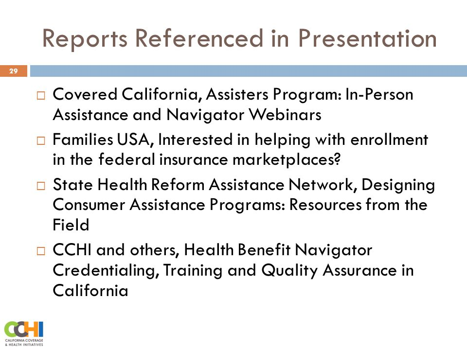 Reports Referenced in Presentation 29  Covered California, Assisters Program: In-Person Assistance and Navigator Webinars  Families USA, Interested in helping with enrollment in the federal insurance marketplaces.