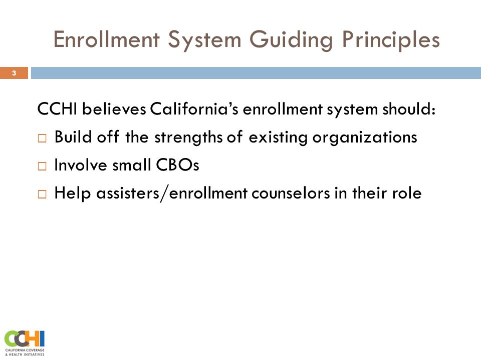 Enrollment System Guiding Principles 3 CCHI believes California's enrollment system should:  Build off the strengths of existing organizations  Involve small CBOs  Help assisters/enrollment counselors in their role