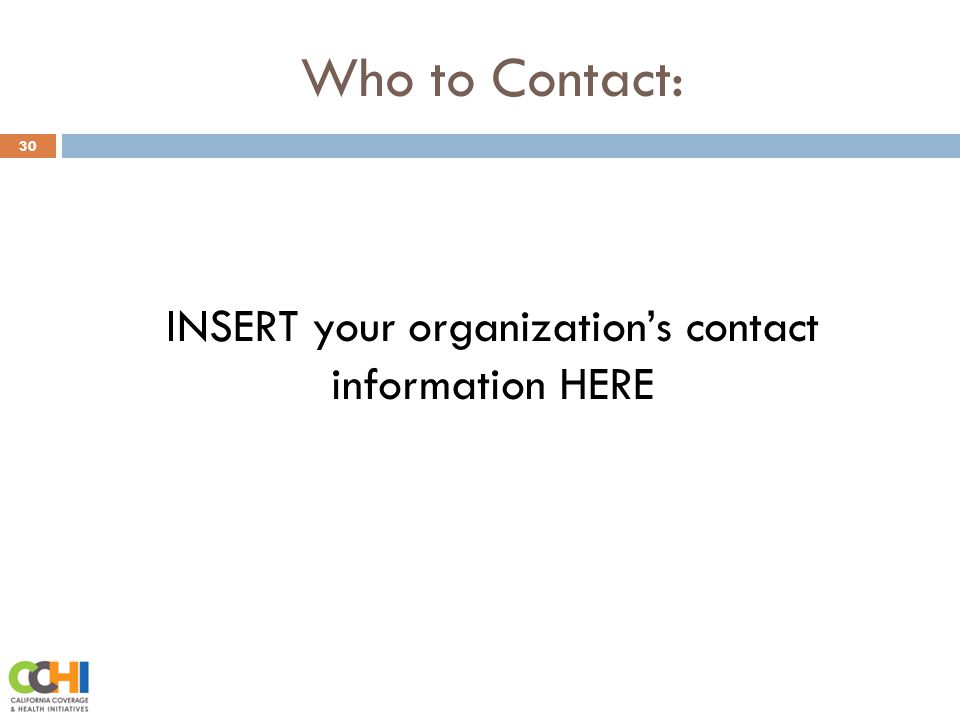 Who to Contact: 30 INSERT your organization's contact information HERE