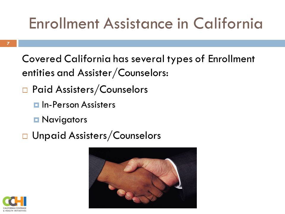 Enrollment Assistance in California 7 Covered California has several types of Enrollment entities and Assister/Counselors:  Paid Assisters/Counselors  In-Person Assisters  Navigators  Unpaid Assisters/Counselors