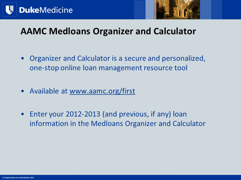 All Rights Reserved, Duke Medicine 2007 AAMC Medloans Organizer and Calculator Organizer and Calculator is a secure and personalized, one-stop online loan management resource tool Available at www.aamc.org/firstwww.aamc.org/first Enter your 2012-2013 (and previous, if any) loan information in the Medloans Organizer and Calculator