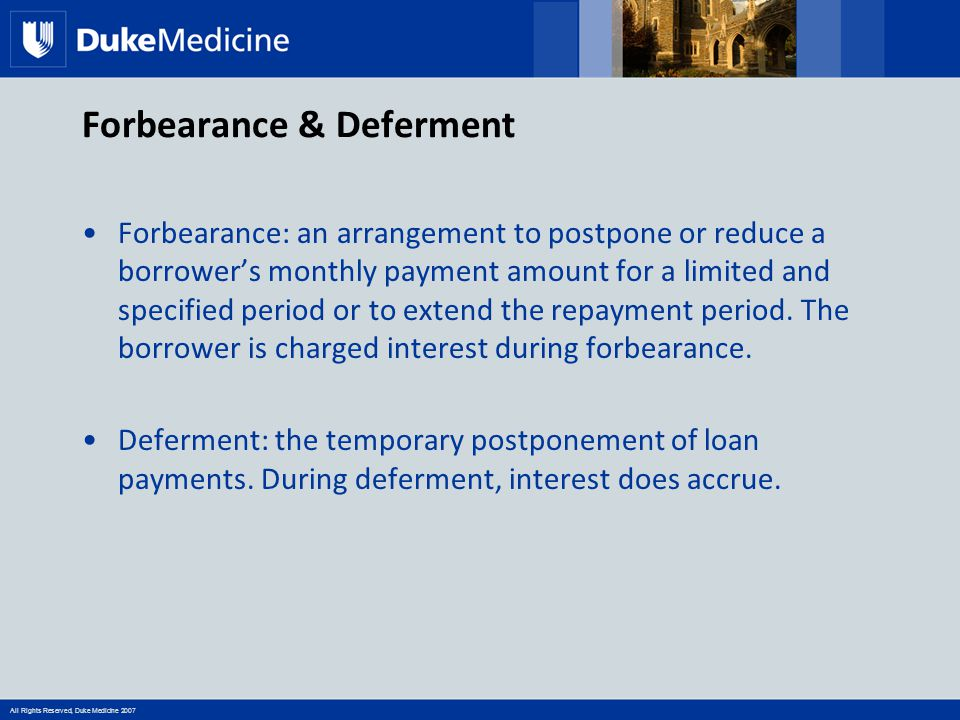 All Rights Reserved, Duke Medicine 2007 Forbearance & Deferment Forbearance: an arrangement to postpone or reduce a borrower's monthly payment amount for a limited and specified period or to extend the repayment period.