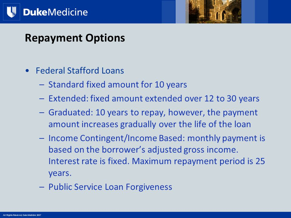 All Rights Reserved, Duke Medicine 2007 Repayment Options Federal Stafford Loans –Standard fixed amount for 10 years –Extended: fixed amount extended over 12 to 30 years –Graduated: 10 years to repay, however, the payment amount increases gradually over the life of the loan –Income Contingent/Income Based: monthly payment is based on the borrower's adjusted gross income.