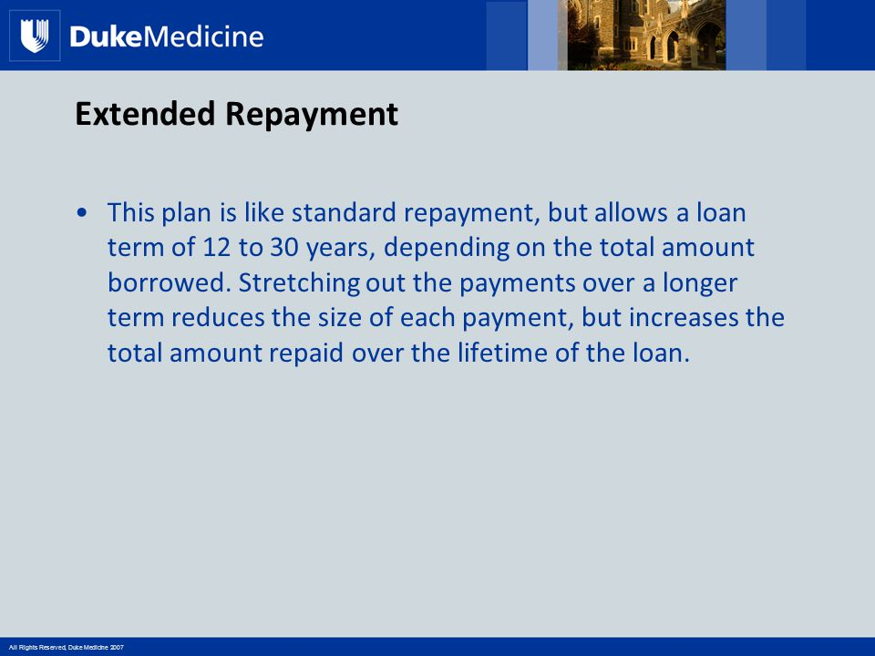 All Rights Reserved, Duke Medicine 2007 Extended Repayment This plan is like standard repayment, but allows a loan term of 12 to 30 years, depending o