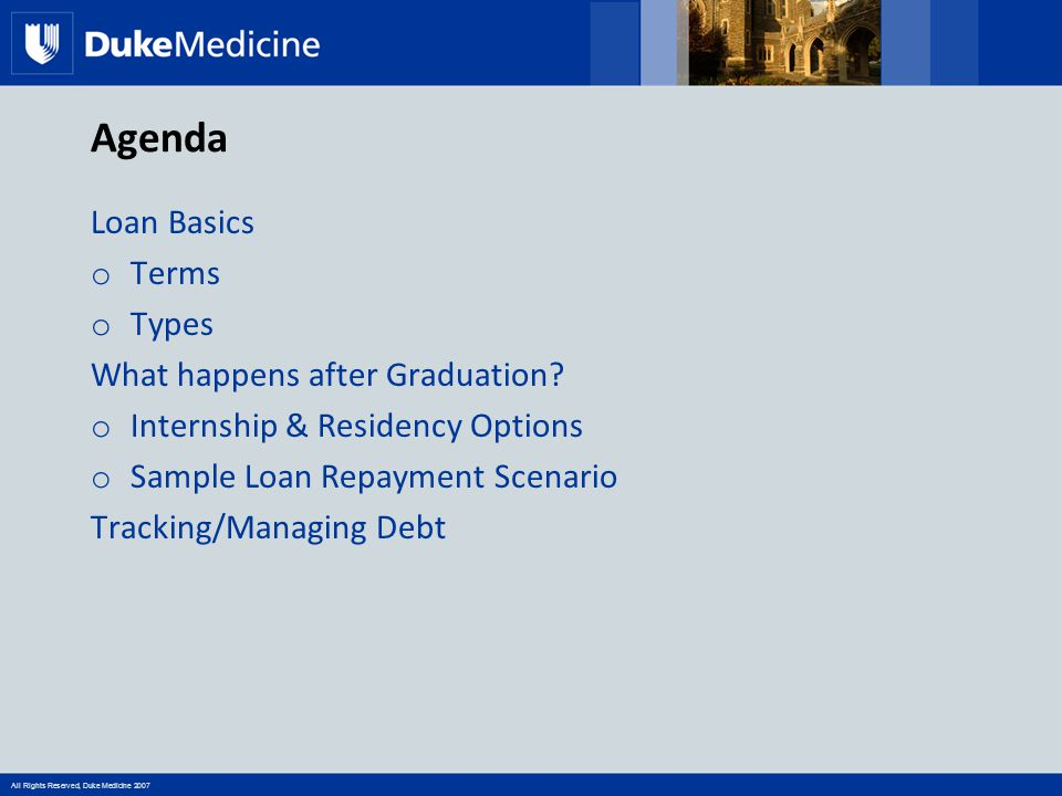 All Rights Reserved, Duke Medicine 2007 Agenda Loan Basics o Terms o Types What happens after Graduation? o Internship & Residency Options o Sample Lo