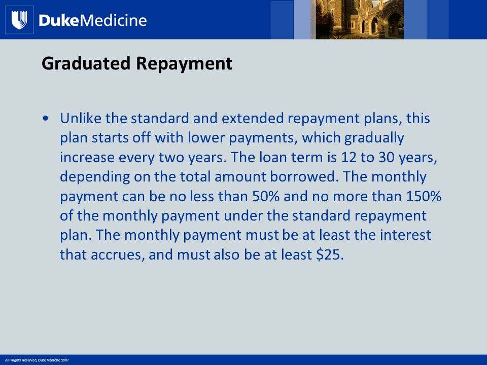 All Rights Reserved, Duke Medicine 2007 Graduated Repayment Unlike the standard and extended repayment plans, this plan starts off with lower payments, which gradually increase every two years.