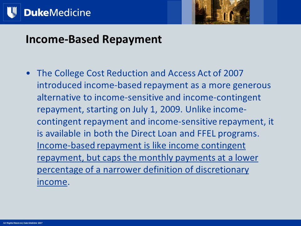 All Rights Reserved, Duke Medicine 2007 Income-Based Repayment The College Cost Reduction and Access Act of 2007 introduced income-based repayment as a more generous alternative to income-sensitive and income-contingent repayment, starting on July 1, 2009.