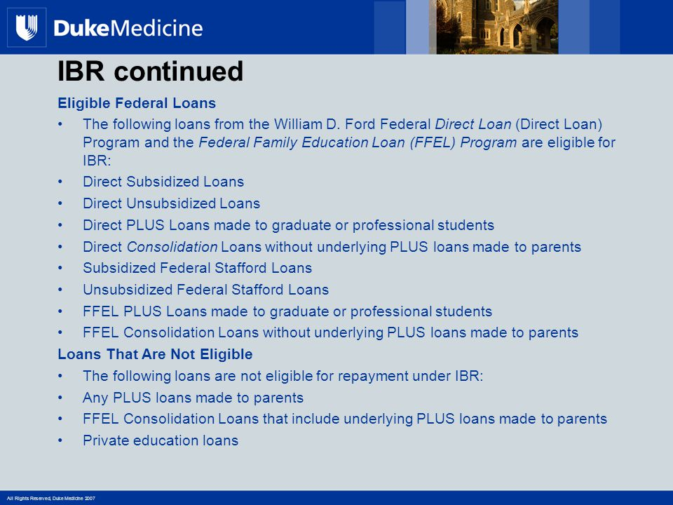 All Rights Reserved, Duke Medicine 2007 IBR continued Eligible Federal Loans The following loans from the William D.