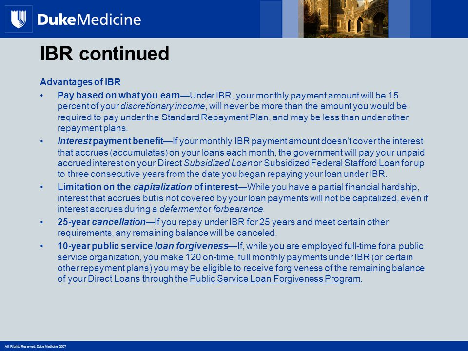 All Rights Reserved, Duke Medicine 2007 IBR continued Advantages of IBR Pay based on what you earn—Under IBR, your monthly payment amount will be 15 percent of your discretionary income, will never be more than the amount you would be required to pay under the Standard Repayment Plan, and may be less than under other repayment plans.