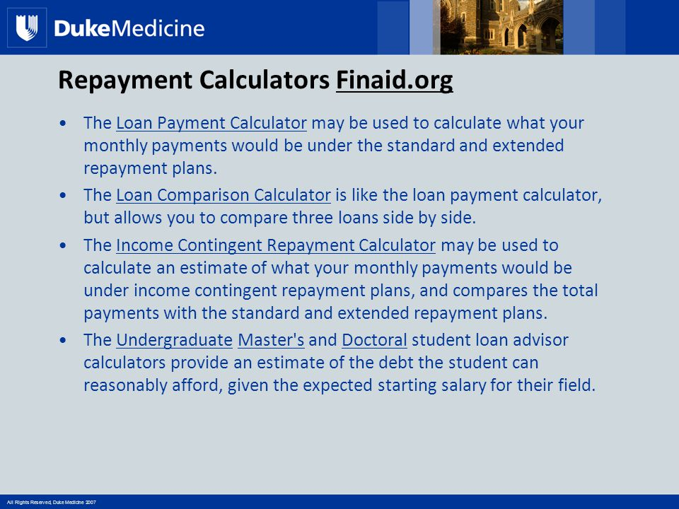 All Rights Reserved, Duke Medicine 2007 Repayment Calculators Finaid.org The Loan Payment Calculator may be used to calculate what your monthly paymen