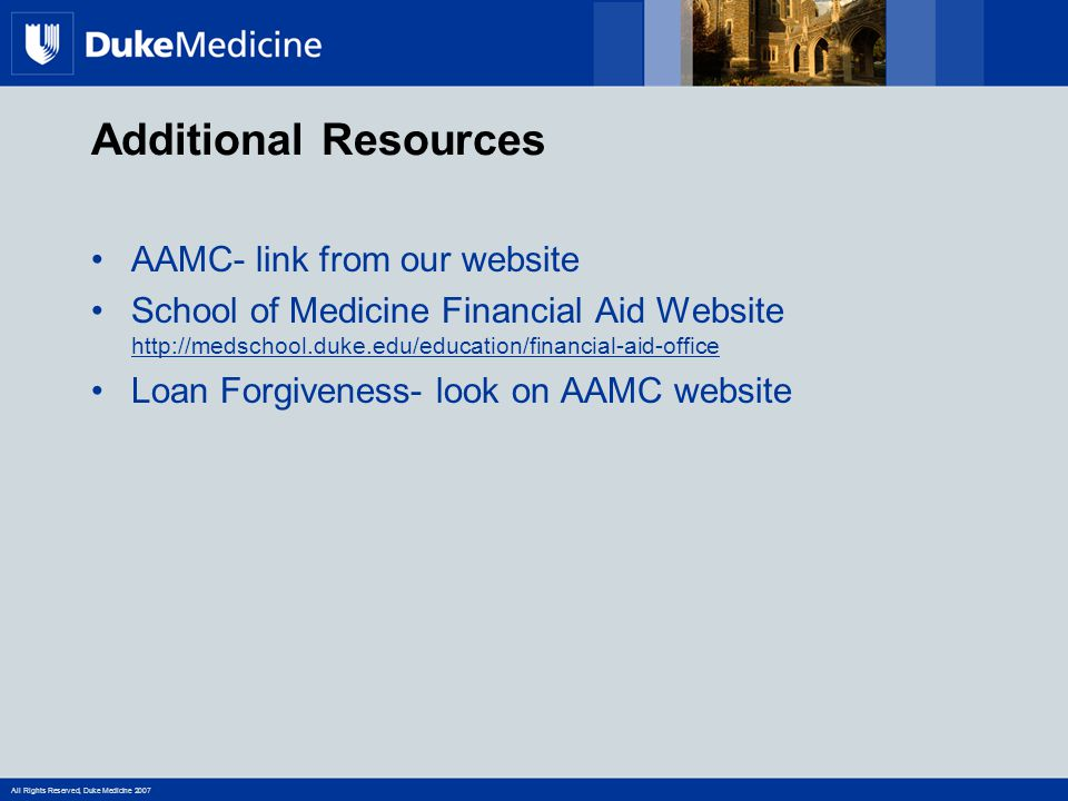 All Rights Reserved, Duke Medicine 2007 Additional Resources AAMC- link from our website School of Medicine Financial Aid Website http://medschool.duk