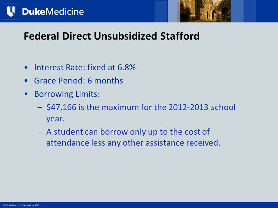 All Rights Reserved, Duke Medicine 2007 Federal Direct Unsubsidized Stafford Interest Rate: fixed at 6.8% Grace Period: 6 months Borrowing Limits: –$47,166 is the maximum for the 2012-2013 school year.