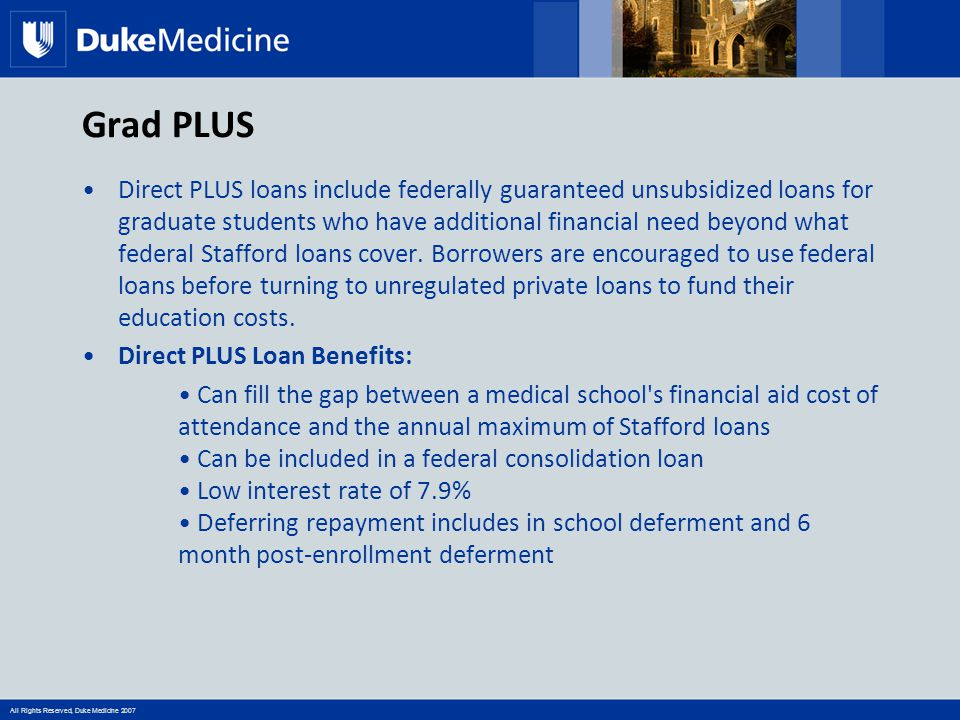 All Rights Reserved, Duke Medicine 2007 Grad PLUS Direct PLUS loans include federally guaranteed unsubsidized loans for graduate students who have add