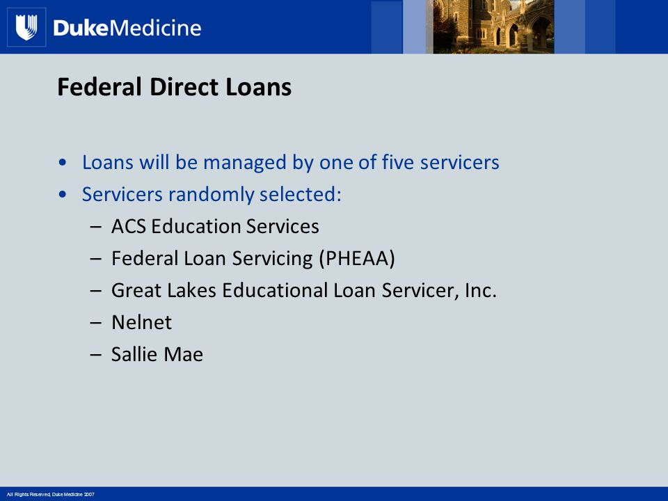 All Rights Reserved, Duke Medicine 2007 Federal Direct Loans Loans will be managed by one of five servicers Servicers randomly selected: –ACS Educatio