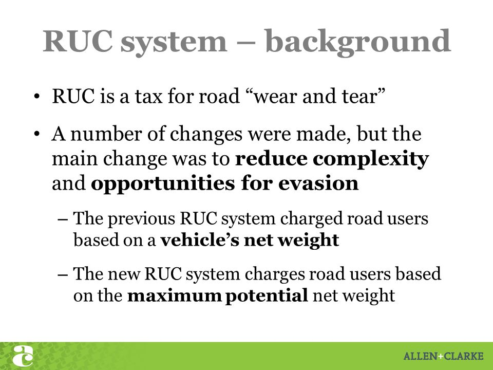 RUC system – background RUC is a tax for road wear and tear A number of changes were made, but the main change was to reduce complexity and opportunities for evasion – The previous RUC system charged road users based on a vehicle's net weight – The new RUC system charges road users based on the maximum potential net weight