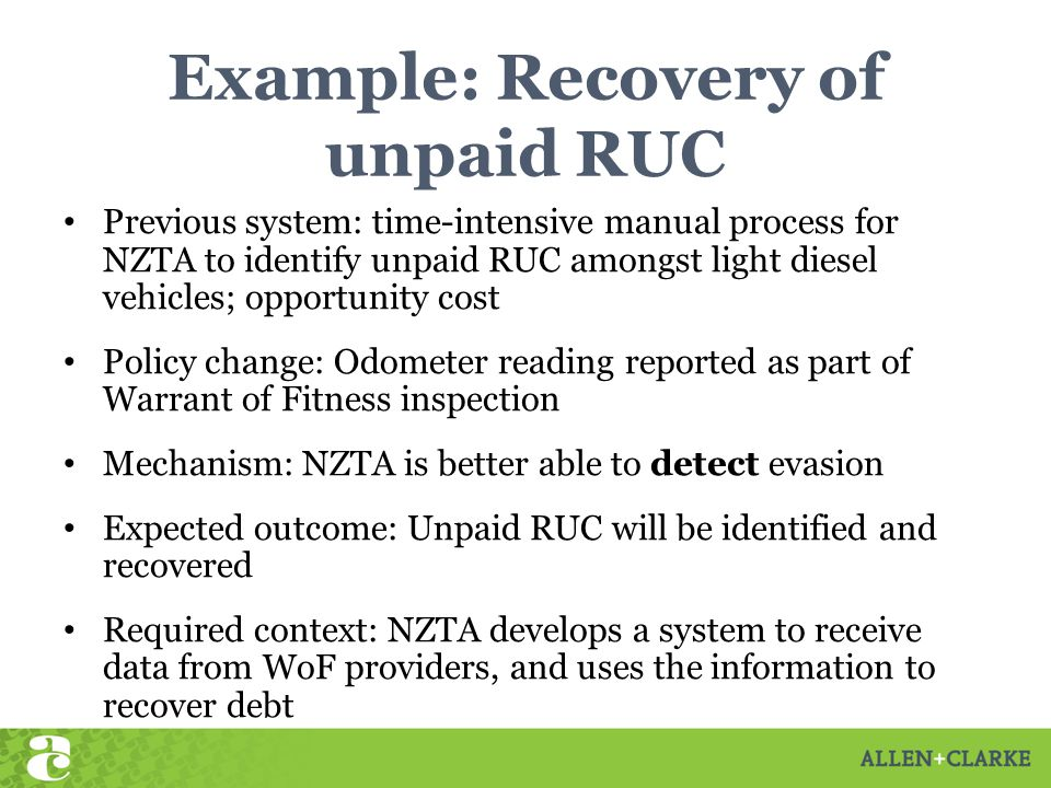 Example: Recovery of unpaid RUC Previous system: time-intensive manual process for NZTA to identify unpaid RUC amongst light diesel vehicles; opportunity cost Policy change: Odometer reading reported as part of Warrant of Fitness inspection Mechanism: NZTA is better able to detect evasion Expected outcome: Unpaid RUC will be identified and recovered Required context: NZTA develops a system to receive data from WoF providers, and uses the information to recover debt