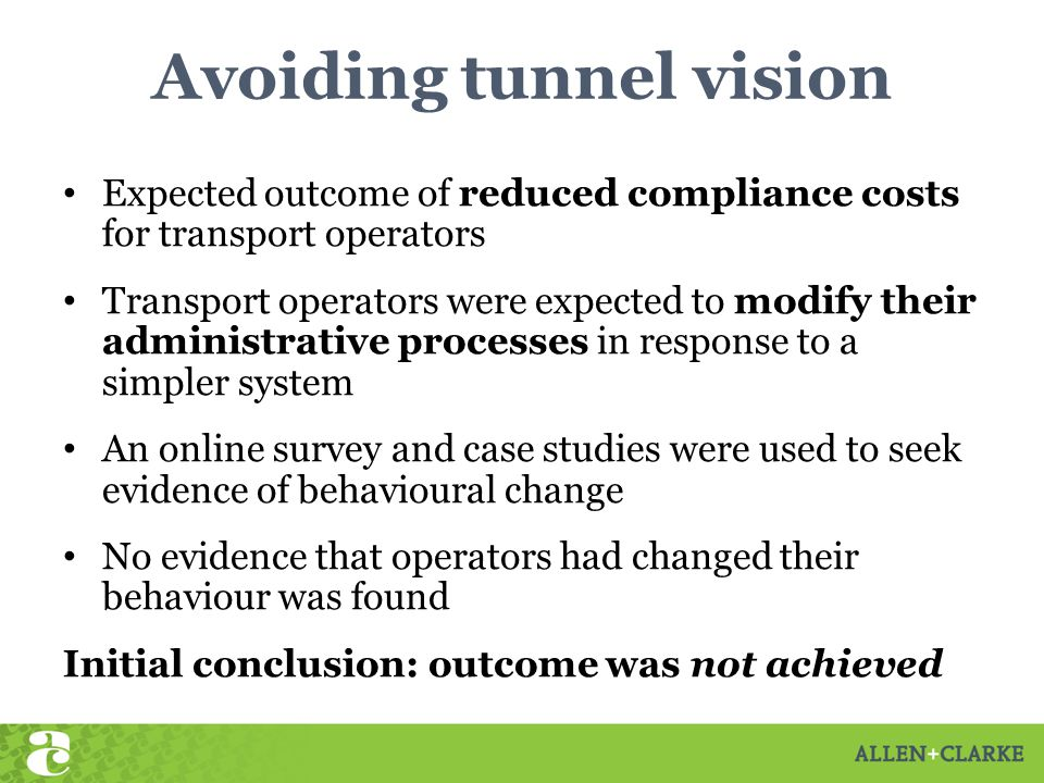 Avoiding tunnel vision Expected outcome of reduced compliance costs for transport operators Transport operators were expected to modify their administrative processes in response to a simpler system An online survey and case studies were used to seek evidence of behavioural change No evidence that operators had changed their behaviour was found Initial conclusion: outcome was not achieved