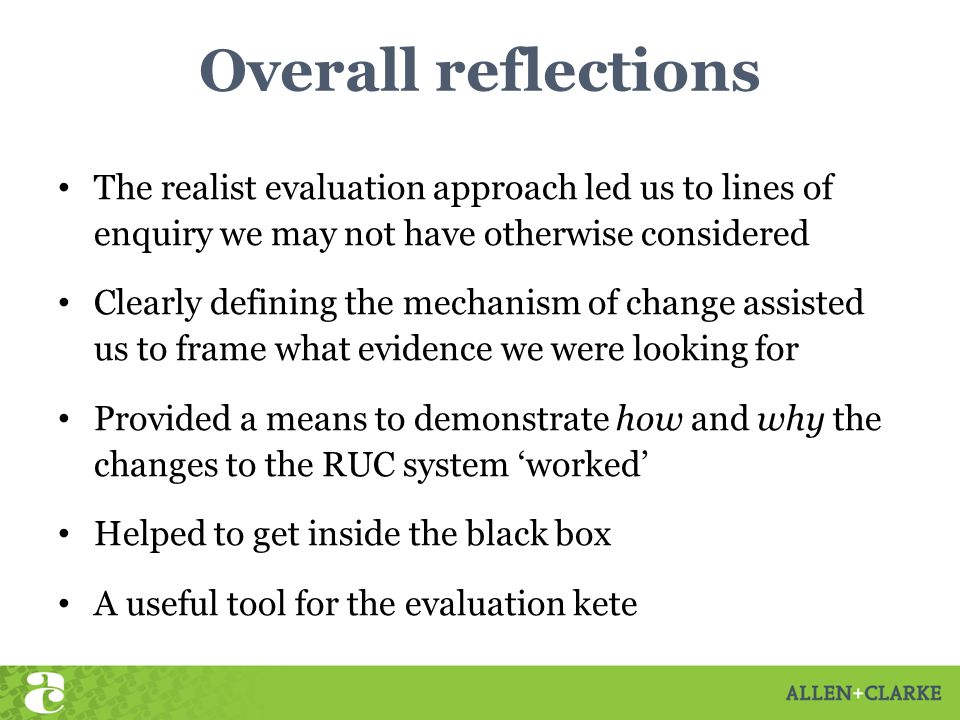 Overall reflections The realist evaluation approach led us to lines of enquiry we may not have otherwise considered Clearly defining the mechanism of change assisted us to frame what evidence we were looking for Provided a means to demonstrate how and why the changes to the RUC system 'worked' Helped to get inside the black box A useful tool for the evaluation kete