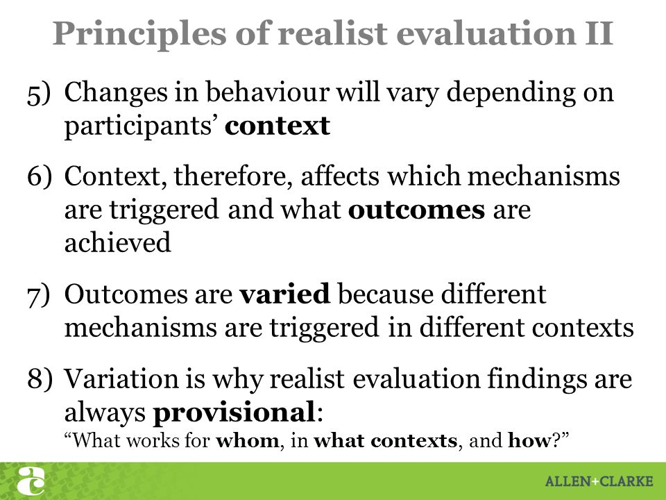 Principles of realist evaluation II 5)Changes in behaviour will vary depending on participants' context 6)Context, therefore, affects which mechanisms are triggered and what outcomes are achieved 7)Outcomes are varied because different mechanisms are triggered in different contexts 8)Variation is why realist evaluation findings are always provisional: What works for whom, in what contexts, and how