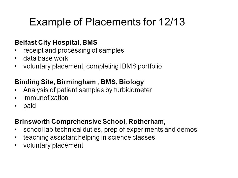 Example of Placements for 12/13 Belfast City Hospital, BMS receipt and processing of samples data base work voluntary placement, completing IBMS portfolio Binding Site, Birmingham, BMS, Biology Analysis of patient samples by turbidometer immunofixation paid Brinsworth Comprehensive School, Rotherham, school lab technical duties, prep of experiments and demos teaching assistant helping in science classes voluntary placement