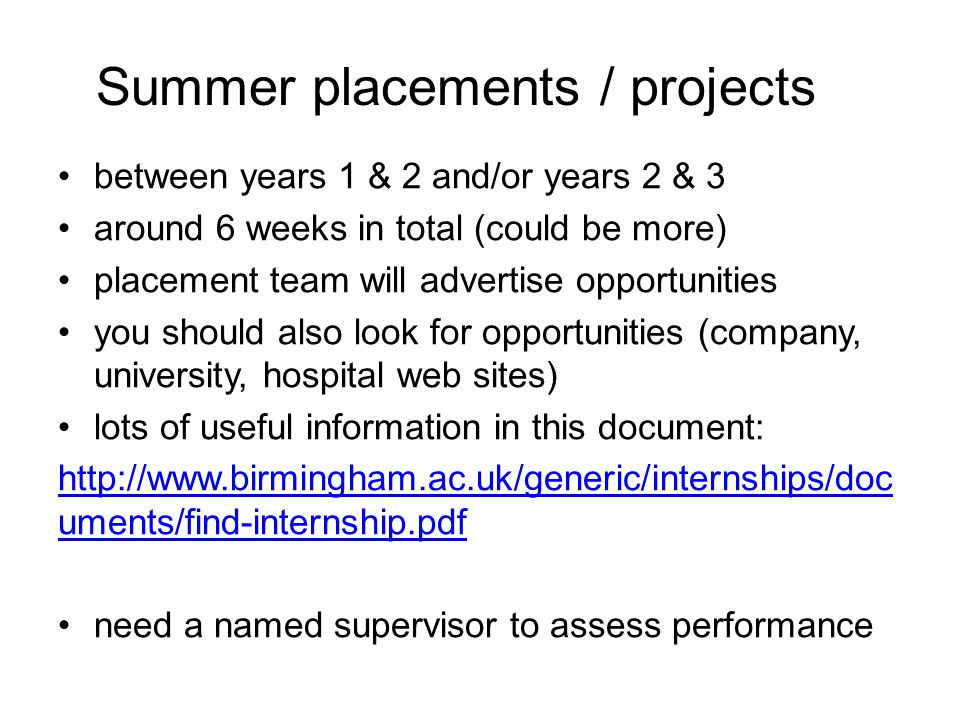 Summer placements / projects between years 1 & 2 and/or years 2 & 3 around 6 weeks in total (could be more) placement team will advertise opportunities you should also look for opportunities (company, university, hospital web sites) lots of useful information in this document: http://www.birmingham.ac.uk/generic/internships/doc uments/find-internship.pdf need a named supervisor to assess performance