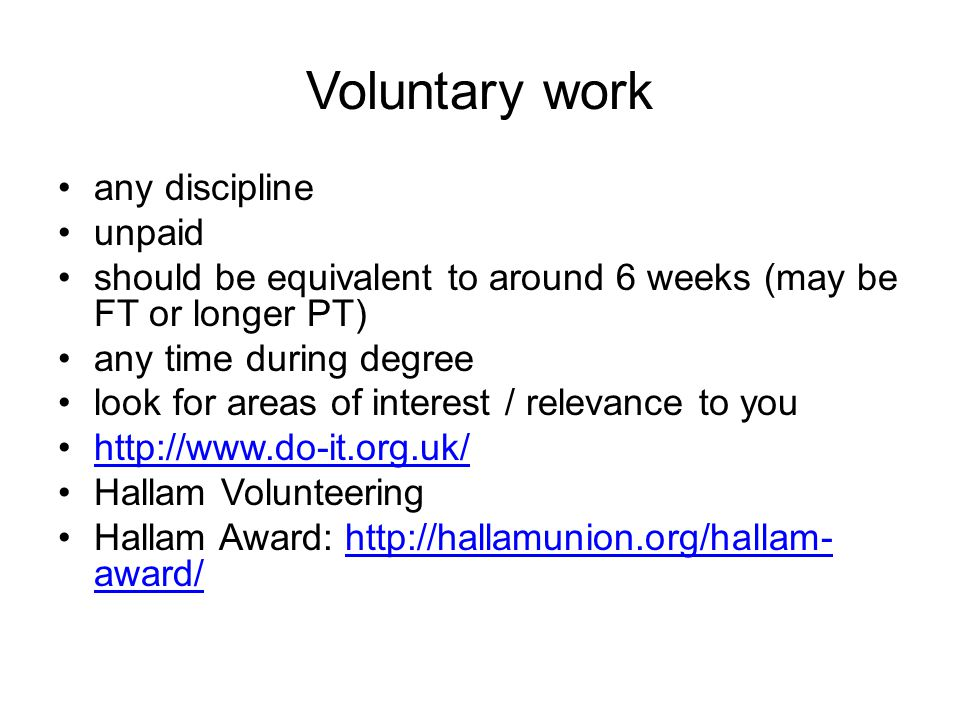 Voluntary work any discipline unpaid should be equivalent to around 6 weeks (may be FT or longer PT) any time during degree look for areas of interest / relevance to you http://www.do-it.org.uk/ Hallam Volunteering Hallam Award: http://hallamunion.org/hallam- award/http://hallamunion.org/hallam- award/