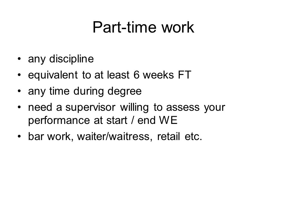Part-time work any discipline equivalent to at least 6 weeks FT any time during degree need a supervisor willing to assess your performance at start / end WE bar work, waiter/waitress, retail etc.