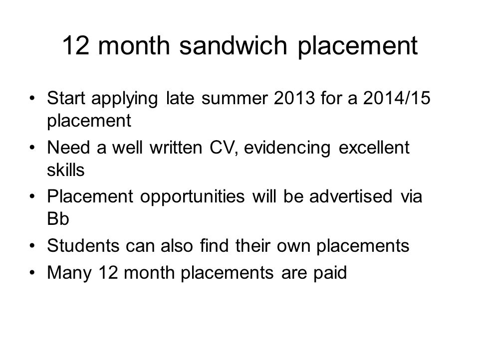 12 month sandwich placement Start applying late summer 2013 for a 2014/15 placement Need a well written CV, evidencing excellent skills Placement opportunities will be advertised via Bb Students can also find their own placements Many 12 month placements are paid