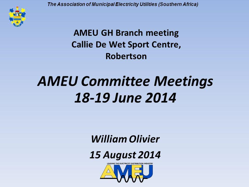 The Association of Municipal Electricity Utilities (Southern Africa) AMEU Committee Meetings 18-19 June 2014 William Olivier 15 August 2014 AMEU GH Branch meeting Callie De Wet Sport Centre, Robertson