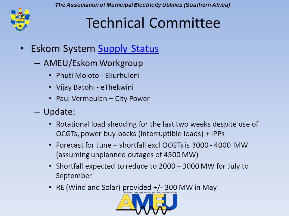 The Association of Municipal Electricity Utilities (Southern Africa) Eskom System Supply StatusSupply Status – AMEU/Eskom Workgroup Phuti Moloto - Ekurhuleni Vijay Batohi - eThekwini Paul Vermeulan – City Power – Update: Rotational load shedding for the last two weeks despite use of OCGTs, power buy-backs (interruptible loads) + IPPs Forecast for June – shortfall excl OCGTs is 3000 - 4000 MW (assuming unplanned outages of 4500 MW) Shortfall expected to reduce to 2000 – 3000 MW for July to September RE (Wind and Solar) provided +/- 300 MW in May Technical Committee