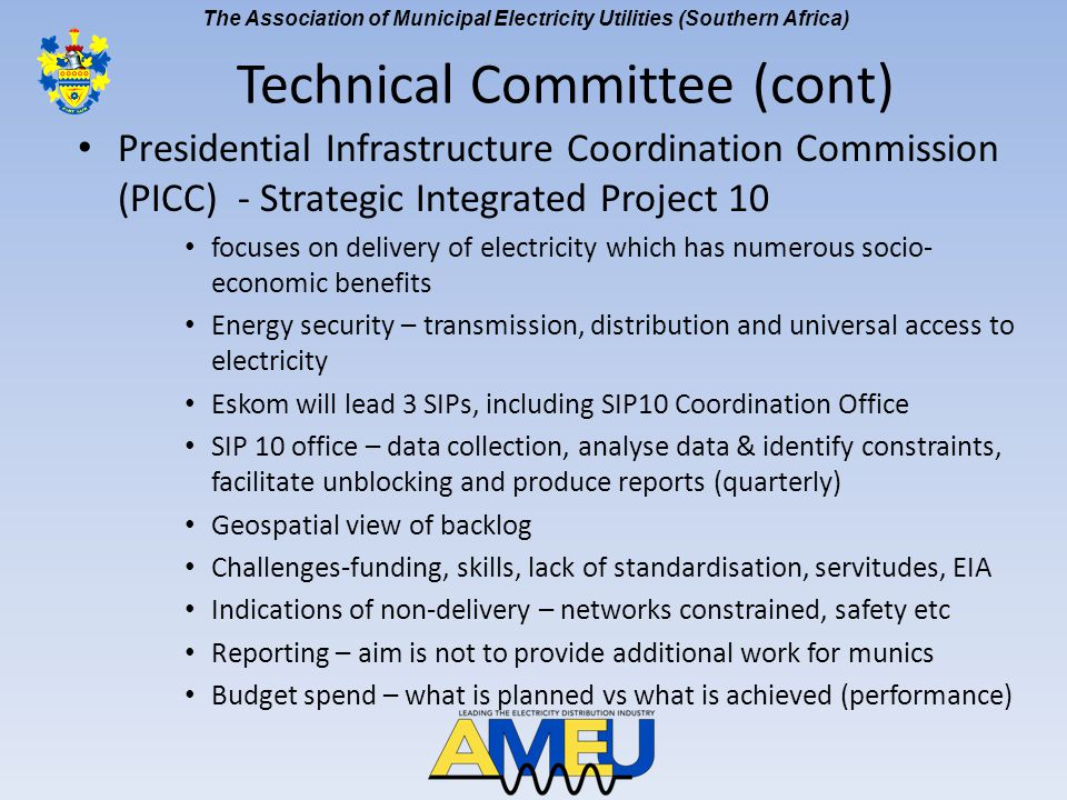 The Association of Municipal Electricity Utilities (Southern Africa) Presidential Infrastructure Coordination Commission (PICC) - Strategic Integrated Project 10 focuses on delivery of electricity which has numerous socio- economic benefits Energy security – transmission, distribution and universal access to electricity Eskom will lead 3 SIPs, including SIP10 Coordination Office SIP 10 office – data collection, analyse data & identify constraints, facilitate unblocking and produce reports (quarterly) Geospatial view of backlog Challenges-funding, skills, lack of standardisation, servitudes, EIA Indications of non-delivery – networks constrained, safety etc Reporting – aim is not to provide additional work for munics Budget spend – what is planned vs what is achieved (performance) Technical Committee (cont)