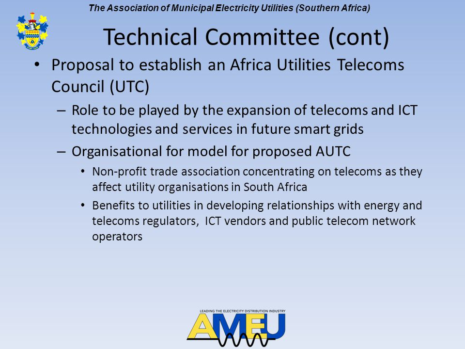 The Association of Municipal Electricity Utilities (Southern Africa) Proposal to establish an Africa Utilities Telecoms Council (UTC) – Role to be played by the expansion of telecoms and ICT technologies and services in future smart grids – Organisational for model for proposed AUTC Non-profit trade association concentrating on telecoms as they affect utility organisations in South Africa Benefits to utilities in developing relationships with energy and telecoms regulators, ICT vendors and public telecom network operators Technical Committee (cont)