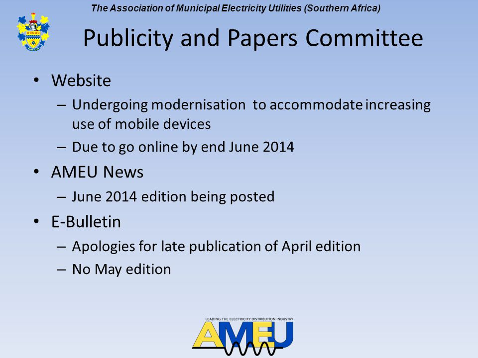 The Association of Municipal Electricity Utilities (Southern Africa) Website – Undergoing modernisation to accommodate increasing use of mobile devices – Due to go online by end June 2014 AMEU News – June 2014 edition being posted E-Bulletin – Apologies for late publication of April edition – No May edition Publicity and Papers Committee