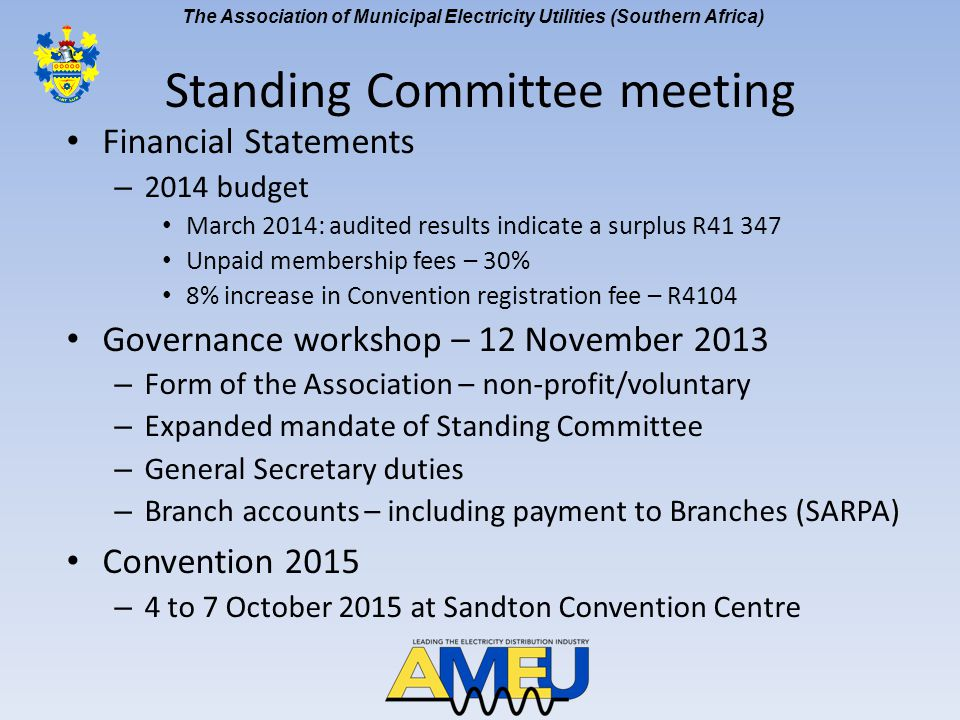 The Association of Municipal Electricity Utilities (Southern Africa) Standing Committee meeting [cont] Affiliate matters – Request senior financial managers be members of AMEU – Voting by electronic ballot – 222 members – 147 unpaid – Branch affairs Convention 2014 - Cable theft plenary session – To be considered at Papers Committee Electricity Revenue Management Benchmarking Initiative – Agreed to support subject to conditions