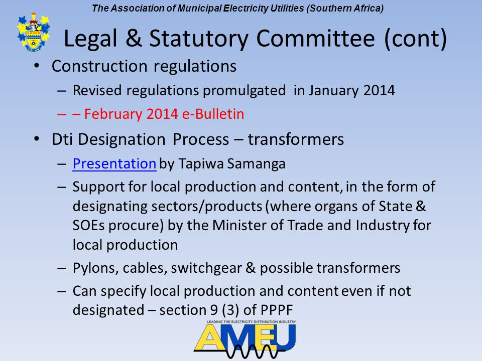 The Association of Municipal Electricity Utilities (Southern Africa) Construction regulations – Revised regulations promulgated in January 2014 – – February 2014 e-Bulletin Dti Designation Process – transformers – Presentation by Tapiwa Samanga Presentation – Support for local production and content, in the form of designating sectors/products (where organs of State & SOEs procure) by the Minister of Trade and Industry for local production – Pylons, cables, switchgear & possible transformers – Can specify local production and content even if not designated – section 9 (3) of PPPF Legal & Statutory Committee (cont)