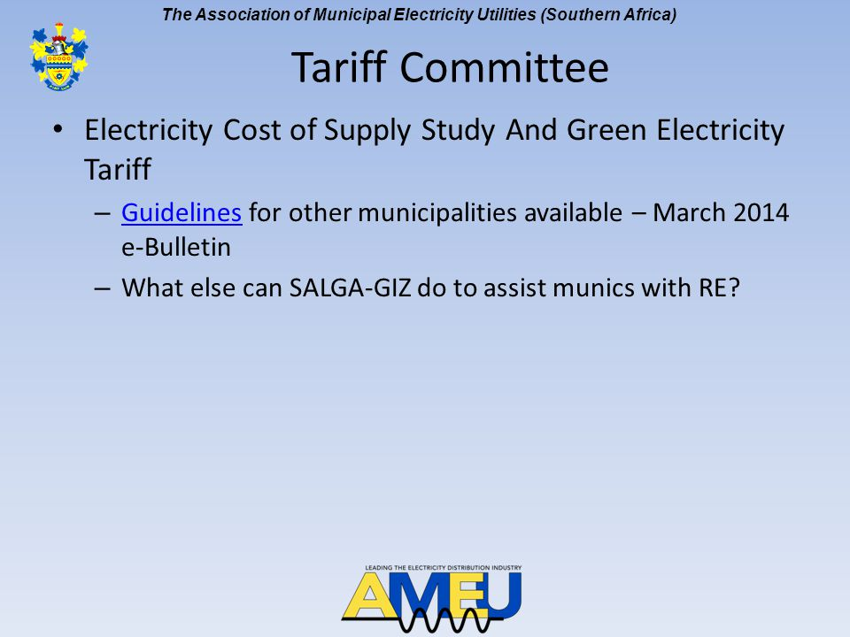 The Association of Municipal Electricity Utilities (Southern Africa) NERSA – Electricity Resellers – NERSA looking at principles and policies and issued a consultation paper on 7 April 2014 – AMEU submission - 7 May 2014 AMEU submission – Complex issues which need to be handled with sensitivity due to revenue impact on Munics and Eskom – Public hearing scheduled for 22 July 2014 in Gauteng NERSA - Non-Financial Information (NFI) Manual – Second workshop held on 11 March 2014 – Apparently follow up was to be on 18 June 2014 Tariff Committee [cont]