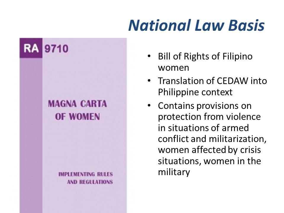 National Law Basis Bill of Rights of Filipino women Translation of CEDAW into Philippine context Contains provisions on protection from violence in situations of armed conflict and militarization, women affected by crisis situations, women in the military