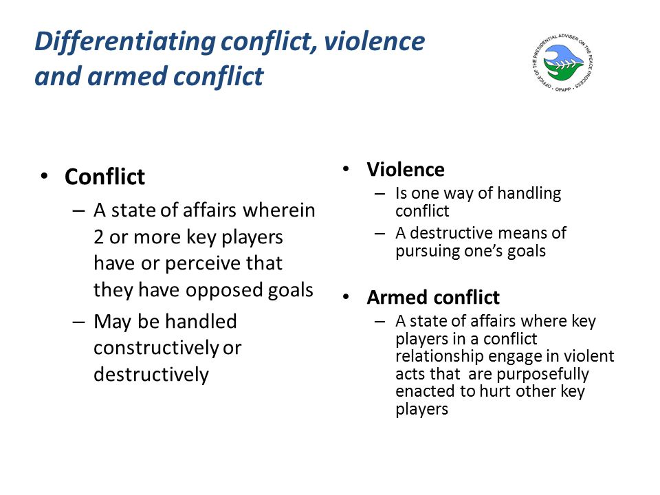 Differentiating conflict, violence and armed conflict Conflict – A state of affairs wherein 2 or more key players have or perceive that they have opposed goals – May be handled constructively or destructively Violence – Is one way of handling conflict – A destructive means of pursuing one's goals Armed conflict – A state of affairs where key players in a conflict relationship engage in violent acts that are purposefully enacted to hurt other key players