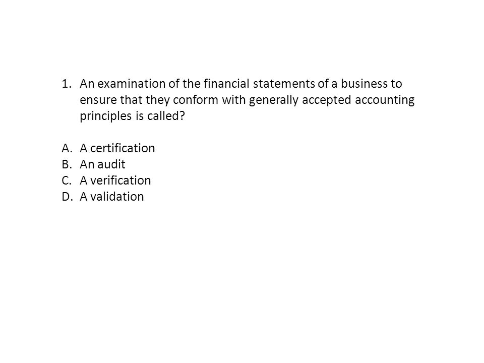 1.An examination of the financial statements of a business to ensure that they conform with generally accepted accounting principles is called.