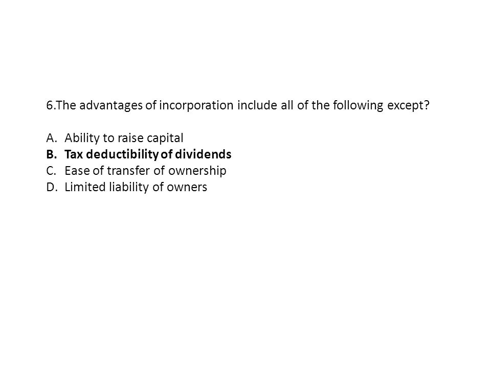 6.The advantages of incorporation include all of the following except? A.Ability to raise capital B.Tax deductibility of dividends C.Ease of transfer