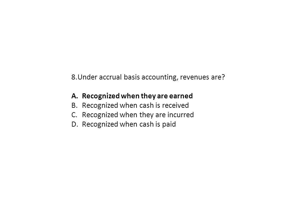 8.Under accrual basis accounting, revenues are? A.Recognized when they are earned B.Recognized when cash is received C.Recognized when they are incurr