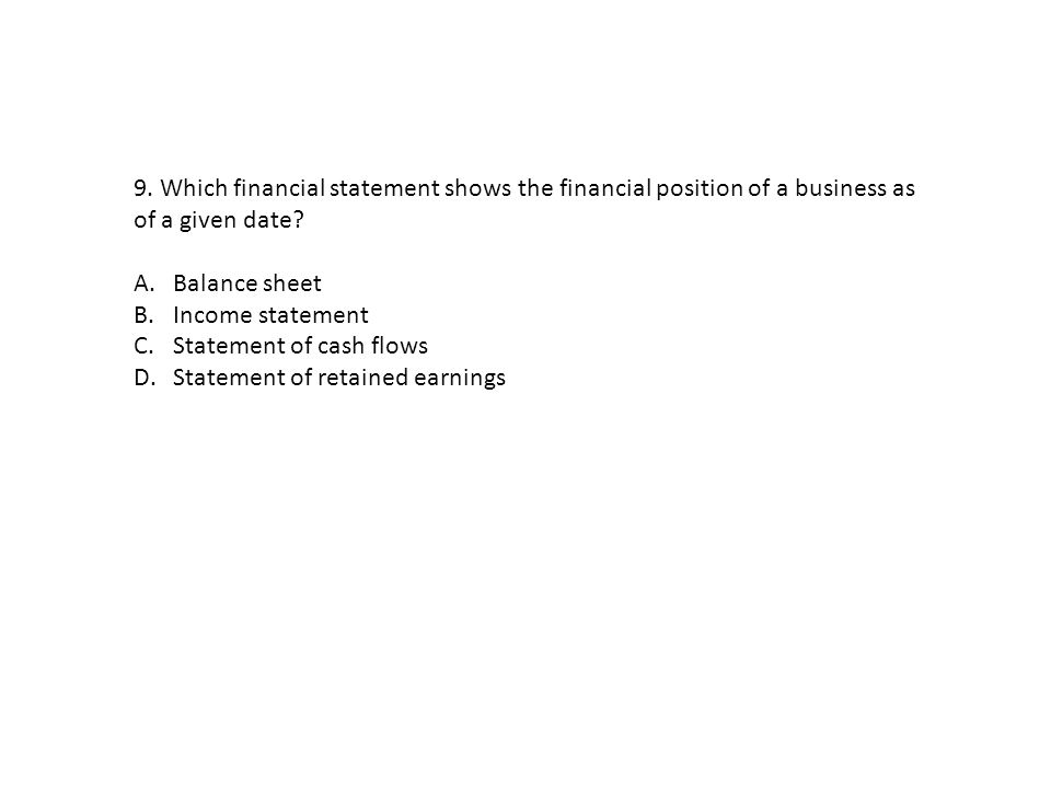 9. Which financial statement shows the financial position of a business as of a given date? A.Balance sheet B.Income statement C.Statement of cash flo