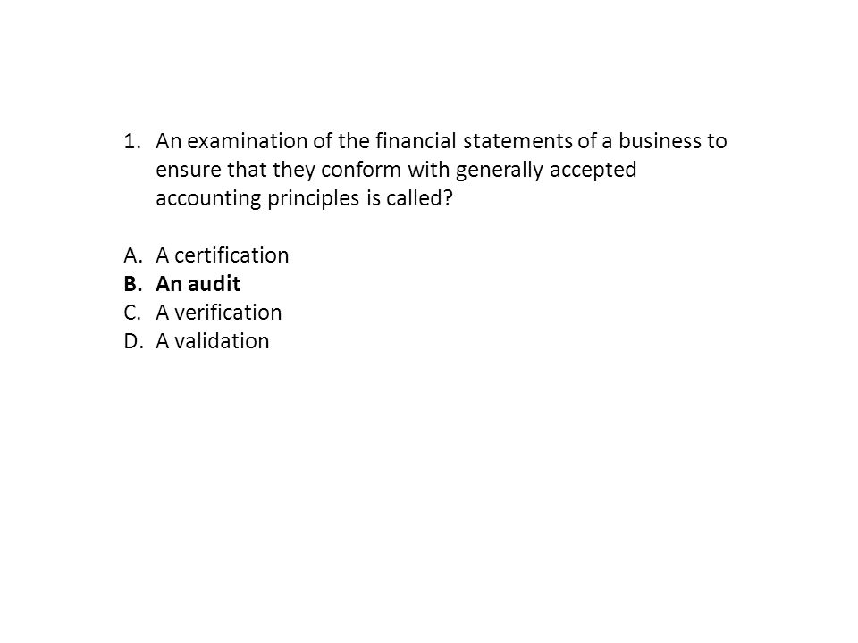 1.An examination of the financial statements of a business to ensure that they conform with generally accepted accounting principles is called? A.A ce